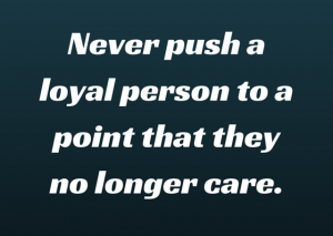 Never push a loyal person to a point